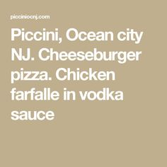 Piccini, Ocean city NJ. Cheeseburger pizza. Chicken farfalle in vodka sauce