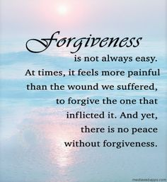Forgiveness is not always easy. At times, it feels more painful than the wound we suffered,  to forgive the one that inflicted it. And yet, there is no peace without forgiveness.  ~Marianne Williamson