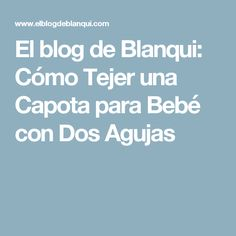 El blog de Blanqui: Cómo Tejer una Capota para Bebé con Dos Agujas