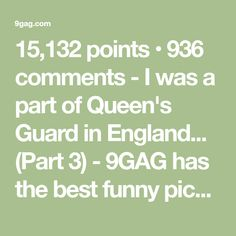 15,132 points • 936 comments - I was a part of Queen's Guard in England... (Part 3) - 9GAG has the best funny pics, gifs, videos, gaming, anime, manga, movie, tv, cosplay, sport, food, memes, cute, fail, wtf photos on the internet!
