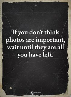 Quotes If you don't think Photos are important wait until they are all you have left - Quotes Now Quotes, True Quotes, Great Quotes, Words Quotes, Quotes To Live By, Inspirational Quotes, Sayings, You Left Me Quotes, Losing A Loved One Quotes
