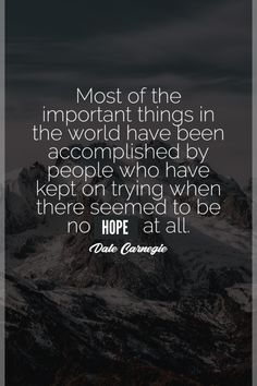 Most of the important things in the world have been accomplished by people who have kept on trying when there seemed to be no hope at all. - Dale Carnegie New Quotes, Life Quotes, Inspirational Quotes, Actions Speak Louder, Feeling Sorry For Yourself, Everyday Quotes, Easy Jobs, The Heart Of Man, You Make Me Happy