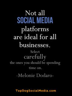 Not all SOCIAL MEDIA platforms are ideal for all businesses. Select carefully the ones you should be spending time on. ~Melonie Dodaro TopDogSocialMedia.com