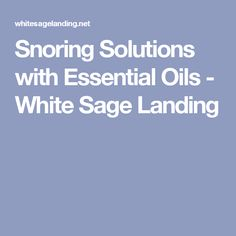 Snoring Solutions with Essential Oils - White Sage Landing