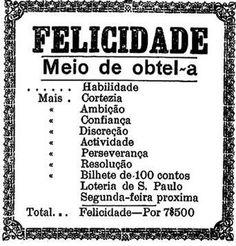 """""""Felicidade, meio de obtê-la: Mais habilidade, cortesia, ambição, confiança, discrição, atividade, perseverança, resolução e um bilhete de 100 contos da Loteria de São Paulo"""".    21 de março de 1919.  http://blogs.estadao.com.br/reclames-do-estadao/2011/05/24/receita-da-felicidade/"""