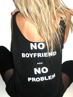 No boyfriend then you don't have someone who accepts you for you,and I'm sure someone will someday so why even buy a ghetto shirt youll have to throw away when you find the right person LOL unless you're a lesbian then buy it;)