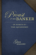 """Proust and His Banker In Search of Time Squandered  Gian Balsamo  """"The steady hand that kept Proust financially afloat despite speculative ventures and extravagant pursuits of love"""" GB"""