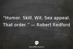 """Humor. Skill. Wit. Sex appeal. That order"" -Robert Redford"