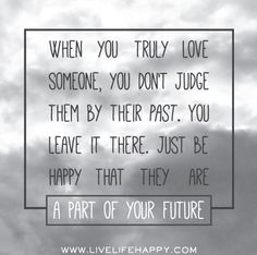 When you truly love someone, you don't judge them by their past. You leave it there. Just be happy that they are a part of your future.