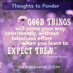 Expect good things. Expectation = belief = manifestation! Catherine Ponder Quote | Empowerment | inspiration | success | manifesting | metaphysics | law of attraction | new thought | spirituality | inspiring |self improvement | wisdom | truth | the secret | personal growth | consciousness | enlightenment | belief | self love | higher mind | inner guidance | intuition | strong women | manifest prosperity | manifest money | manifest wealth
