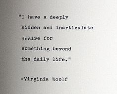 I have a deeply hidden and inarticulate desire for something beyond the daily life. - Virginia Woolf