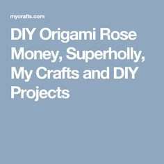 DIY Origami Rose Money, Superholly, My Crafts and DIY Projects