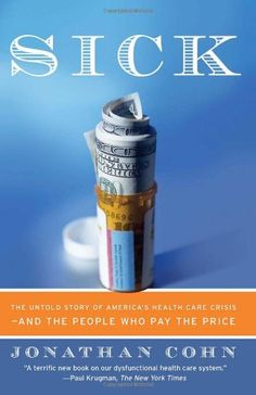 Sick: The Untold Story of America's Health Care Crisis---and the People Who Pay the Price by Jonathan Cohn
