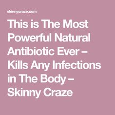 This is The Most Powerful Natural Antibiotic Ever – Kills Any Infections in The Body – Skinny Craze