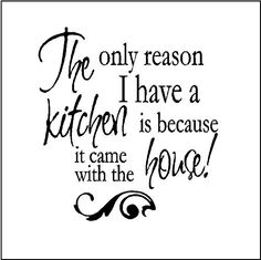 THE ONLY REASON I HAVE A KITCHEN.....WALL SAYINGS WORDS QUOTES ...