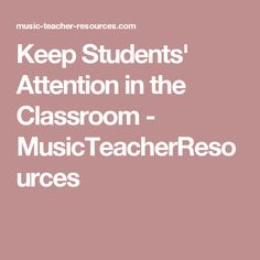 Keep Students' Attention in the Classroom - MusicTeacherResources