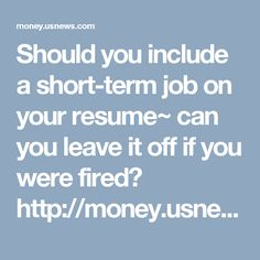 Should you include a short-term job on your resume~ can you leave it off if you were fired?   http://money.usnews.com/money/blogs/outside-voices-careers/2011/03/21/should-you-include-a-short-term-job-on-your-resume