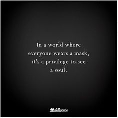In a world where everyone wears a mask, it's a privilege to see a soul. Great Quotes, Quotes To Live By, Love Quotes, Inspirational Quotes, Motivational, The Words, Mask Quotes, Words Quotes, Sayings