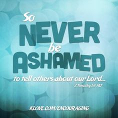 """""""So never be ashamed to tell others about our Lord."""" - 2 Timothy 1:8 (NLT)"""