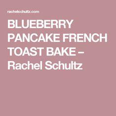 BLUEBERRY PANCAKE FRENCH TOAST BAKE – Rachel Schultz