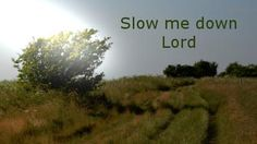 Slow me Down (c) SLGilmore: Slow me down Lord Ease the pounding of my heart By the quieting of my mind Steady my hurried pace With a vision of the eternal reach of time.  Give me
