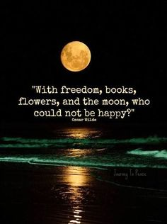 """""""With freedom, books, flowers, and the moon, who could not be happy?"""" Oscar Wilde"""