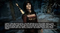 """I didn't realise how much I valued Serana as a follower until I lost her in Solstheim. After much waiting and backtracking I decided to continue and hoped that she would find me again eventually. I felt a surge of relief and joy when I was fighting some draugr and one of her ice spikes flew past me followed by the words ""Team work right there."""" skyrimconfessionss.tumblr.com"