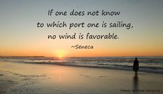If one does not know to which port one is sailing, no wind is favorable. ~Seneca  - From http://www.simplyspiritualliving.org/simply/if-one-does-not-know-to-which-port-one-is-sailing-no-wind-is-favorable/