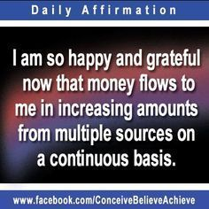 I am so happy and grateful now that money flows to me in increasing amounts from multiple sources on a continuous basis. ... Amen!! - Law of Attraction.