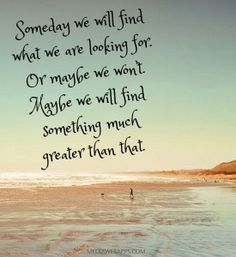 Someday we will find what we are looking for. Or maybe we won't. Maybe we will find something much greater than that. | Inspirational Quotes...