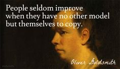 """People seldom improve when they have no other model but themselves to copy. / Oliver Goldsmith (1730-1774) Irish poet, playwright, novelist """"On Our Theaters,"""" The Bee, #11 (13 Oct 1759)"""