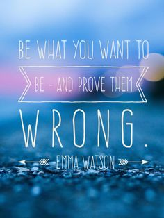 Be what you want to be - and prove them wrong. -Emma Watson