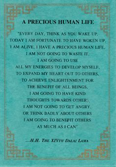 a precious human life Every day, think as you wake up, today I am fortunate to have woken up, I am alive, I have a precious human life, I am not going to waste it, I am going to use  all my energies to develop myself...