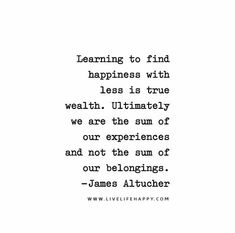 Learning to find happiness with less is true wealth. Ultimately we are the sum of our experiences and not the sum of our belongings. - James Altucher