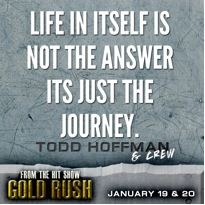 Life in itself is not the answer. It's just the journey! #goldrush