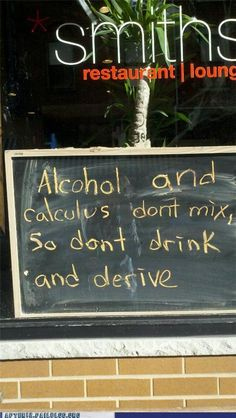 don't drink and derive: alcohol and calculus don't mix Math Jokes, Math Humor, Nerd Humor, Party Fail, Restaurant Signs, Bad Puns, Calculus, Bar Signs, Funny Signs