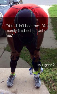 You didn't beat me. You merely finished in front of me. Hal Higdon EXACTLY