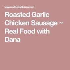 Roasted Garlic Chicken Sausage ~ Real Food with Dana