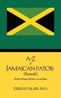 A-z of Jamaican Patois (Patwah) : Words, Phrases and How We Use Them.
