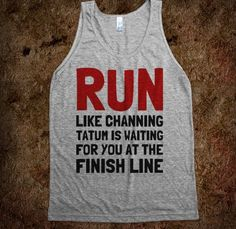 I don't run, but if I did, Channing Tatum would be the only reason:)