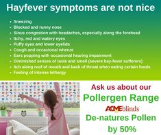 Is Hayfever getting you down? 1 in 4 people suffer with Hayfever. The unique Pollergen formula treated blind will de-nature up to of the pollen. Panel Blinds, Blinds For Windows, Commercial Blinds, How To Pop Ears, Sinus Congestion, Watery Eyes, Runny Nose, Puffy Eyes, Roller Blinds