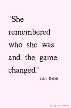 I am a strong, beautiful, brilliant, powerful woman.... I remembered who I am and the game changed!