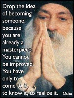 Drop the idea of becoming someone. Osho Left click on photo to enlarge