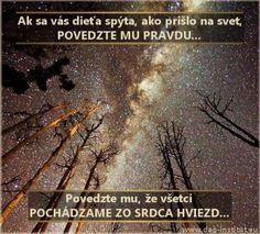 Ak sa vás dieťa spýta, ako prišlo na svet, POVEDZTE MU PRAVDU... Povedzte mu, že VŠETCI POCHÁDZAME ZO SRDCA HVIEZD...  Všetko z čoho je stvorená naša Zem a všetok život na nej, zrodilo sa z útrob hviezd. Stalo sa tak, lebo ani hviezdy nežijú večne. Na sklonku svojho života sa stiahnu do seba a explodujú. Samy seba rozmetajú na kusy a vrhnú svoje prvky do Vesmíru. Tie sa opäť nájdu a spoja, aby vytvorili nové hviezdy, svety a planéty ako naša Zem. .......