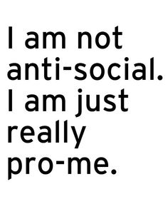I am not anti-social. I am just really pro-me