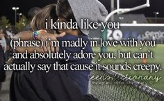 I kinda like you (phrase,) I'm madly in love with you and absolutely adore you, but can't actually say that cause it sounds creepy.