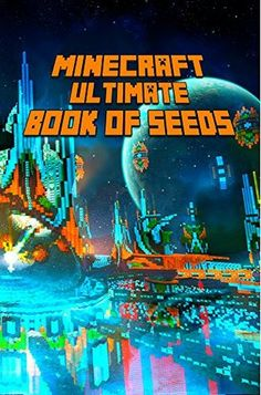 Minecraft: Ultimate Book of Seeds for Minecraft: Amazing Minecraft Guide Which Shows All Hidden Worlds Minecraft Has to Offer.