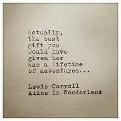 """""""Actually, the best gift you could have given her was a lifetime of adventures..."""" ~Lewis Carroll"""