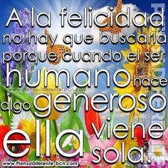 A la felicidad no hay que buscarla, porque cuando el ser humano hace algo generoso ella viene sola.