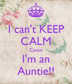 I can't KEEP CALM Cause I'm an Auntie!!